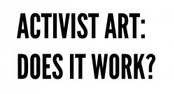 Activist Art:  Does it Work? | open!